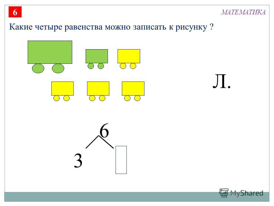 6 3 Л. 6 Какие четыре равенства можно записать к рисунку ? МАТЕМАТИКА