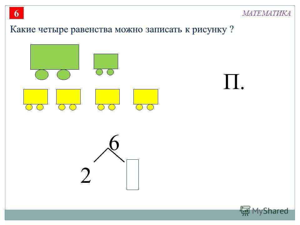 6 2 П. 6 Какие четыре равенства можно записать к рисунку ? МАТЕМАТИКА