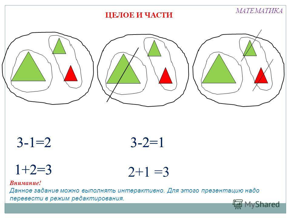 ЦЕЛОЕ И ЧАСТИ 3-1=2 1+2=3 3-2=1 2+1 =3 1+2=3 3-1=23-2=1 МАТЕМАТИКА Внимание! Данное задание можно выполнять интерактивно. Для этого презентацию надо перевести в режим редактирования.