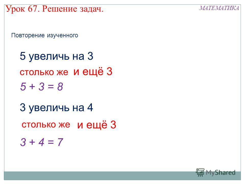 5 увеличь на 3 столько же и ещё 3 5 + 3 = 8 3 увеличь на 4 столько же и ещё 3 3 + 4 = 7 МАТЕМАТИКА Урок 67. Решение задач. Повторение изученного
