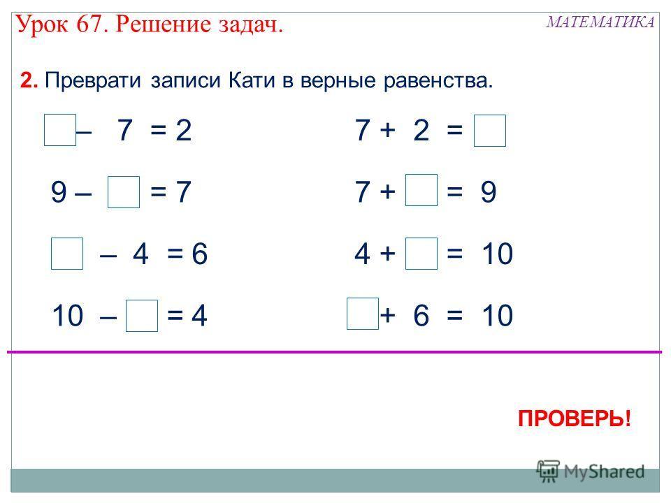 10 – 6 = 4 7 + 2 = 99 – 7 = 2 9 – 2 = 7 10 – 4 = 6 4 + 6 = 10 7 + 2 = 9 ПРОВЕРЬ! 2. Преврати записи Кати в верные равенства. МАТЕМАТИКА Урок 67. Решение задач.