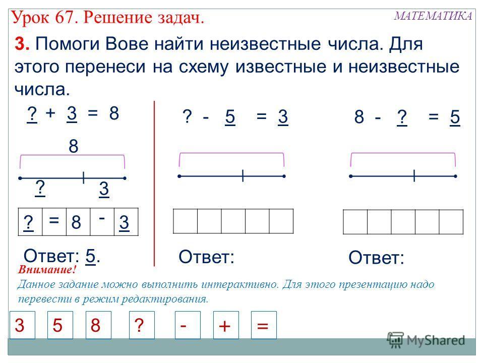 8 - ? = 5 5 + 3 = 8 3 ? ? - 5 = 3 538 - Внимание! Данное задание можно выполнить интерактивно. Для этого презентацию надо перевести в режим редактирования. ? 8 ?83 = - Ответ: 5. Ответ: += ? 3. Помоги Вове найти неизвестные числа. Для этого перенеси н