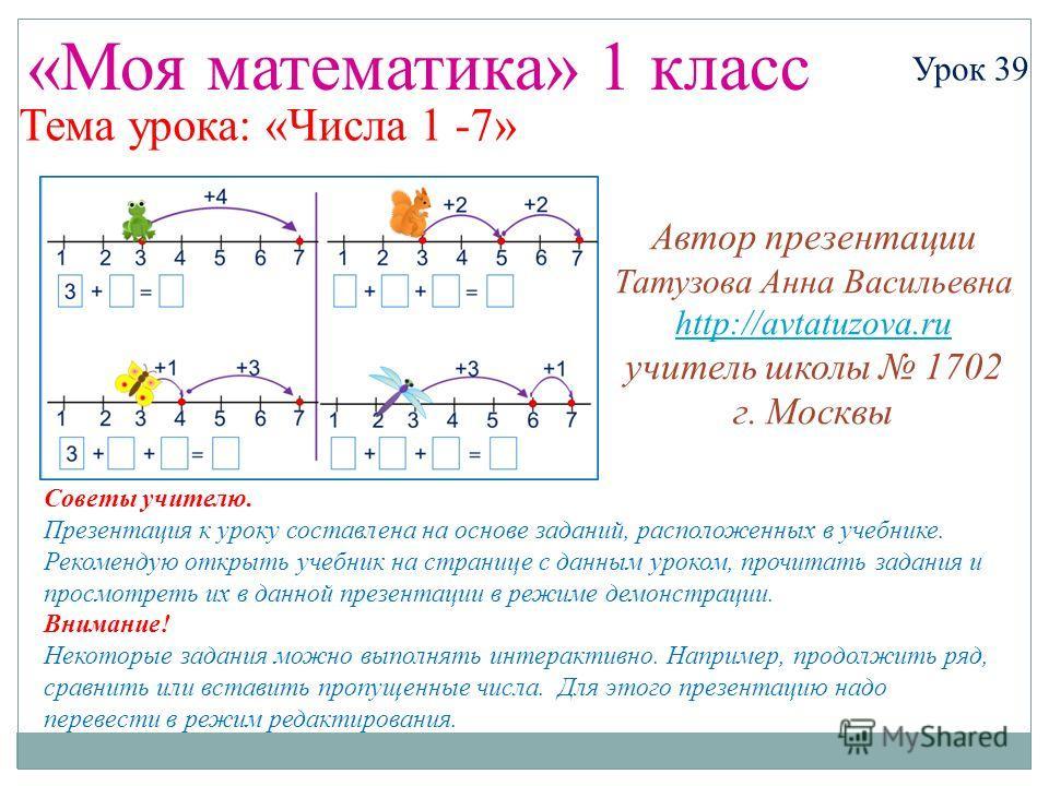 «Моя математика» 1 класс Урок 39 Тема урока: «Числа 1 -7» Советы учителю. Презентация к уроку составлена на основе заданий, расположенных в учебнике. Рекомендую открыть учебник на странице с данным уроком, прочитать задания и просмотреть их в данной
