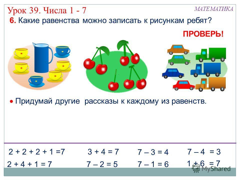 6. Какие равенства можно записать к рисункам ребят? 2 + 4 + 1 = 77 – 2 = 5 2 + 2 + 2 + 1 =73 + 4 = 7 Придумай другие рассказы к каждому из равенств. 7 – 1 = 6 7 – 4 = 3 1 + 6 = 7 7 – 3 = 4 ПРОВЕРЬ! Урок 39. Числа 1 - 7 МАТЕМАТИКА