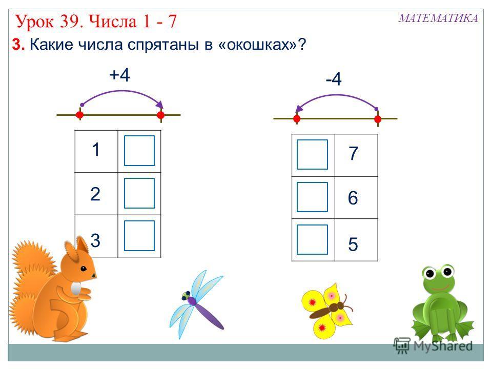 +4 1 2 3 -4 3 2 1 3. Какие числа спрятаны в «окошках»? 5 6 7 7 6 5 Урок 39. Числа 1 - 7 МАТЕМАТИКА