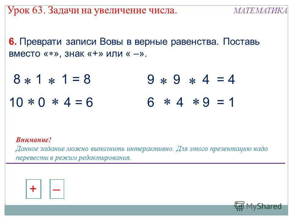 8 - 1 + 1 = 8 10 - 0 - 4 = 6 9 - 9 + 4 = 4 6 + 4 - 9 = 1 8 + 1 - 1 = 8 10 + 0 - 4 = 6 6. Преврати записи Вовы в верные равенства. Поставь вместо « », знак «+» или « –». – + – + – + – + – + – + – + – + – + – + – + – + Внимание! Данное задание можно вы