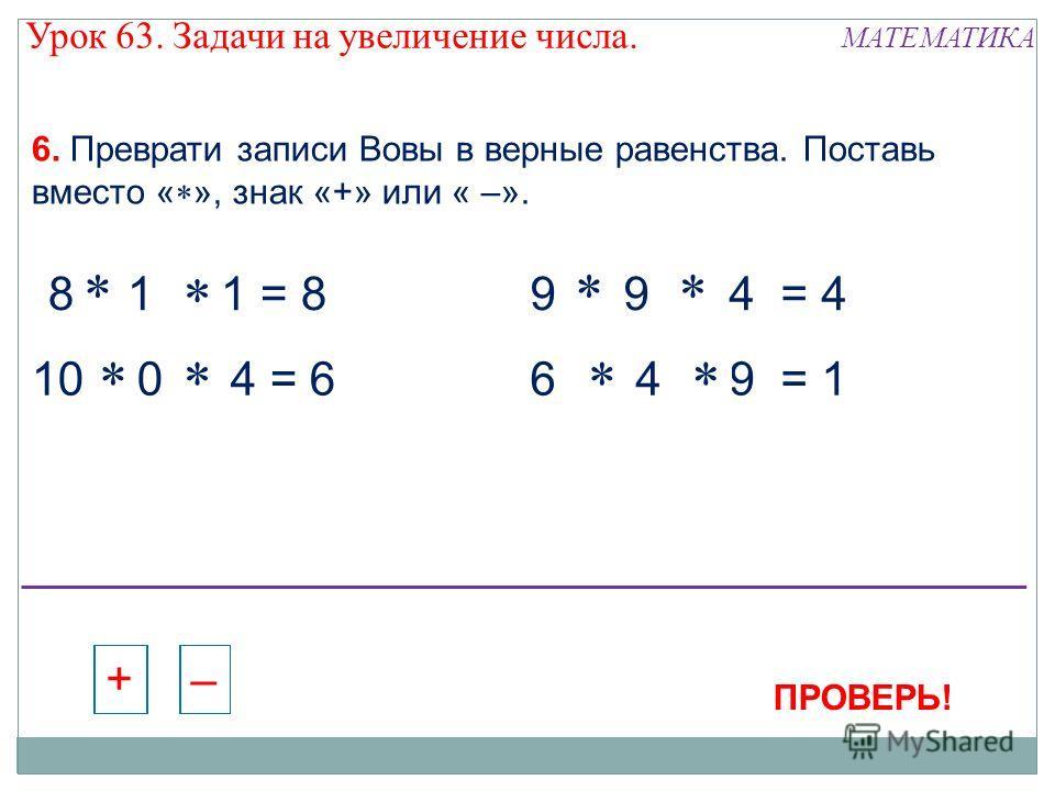 10 - 0 - 4 = 6 6. Преврати записи Вовы в верные равенства. Поставь вместо « », знак «+» или « –». 8 - 1 + 1 = 89 - 9 + 4 = 4 6 + 4 - 9 = 1 – + – + – + – + – + – + – + – + – + – + – + – + 8 + 1 - 1 = 8 10 + 0 - 4 = 6 ПРОВЕРЬ! МАТЕМАТИКА Урок 63. Задач