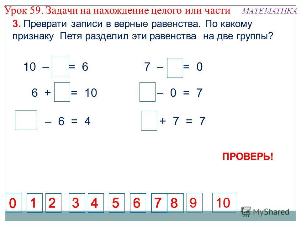 4 4 10 7 7 0 10 – 4 = 6 6 + 4 = 10 10 – 6 = 4 7 – 7 = 0 7 – 0 = 7 0 + 7 = 7 1234567 1234567 1234567 123567 8 10 8 9 9 3. Преврати записи в верные равенства. По какому признаку Петя разделил эти равенства на две группы? 4 0 0 7 ПРОВЕРЬ! Урок 59. Задач