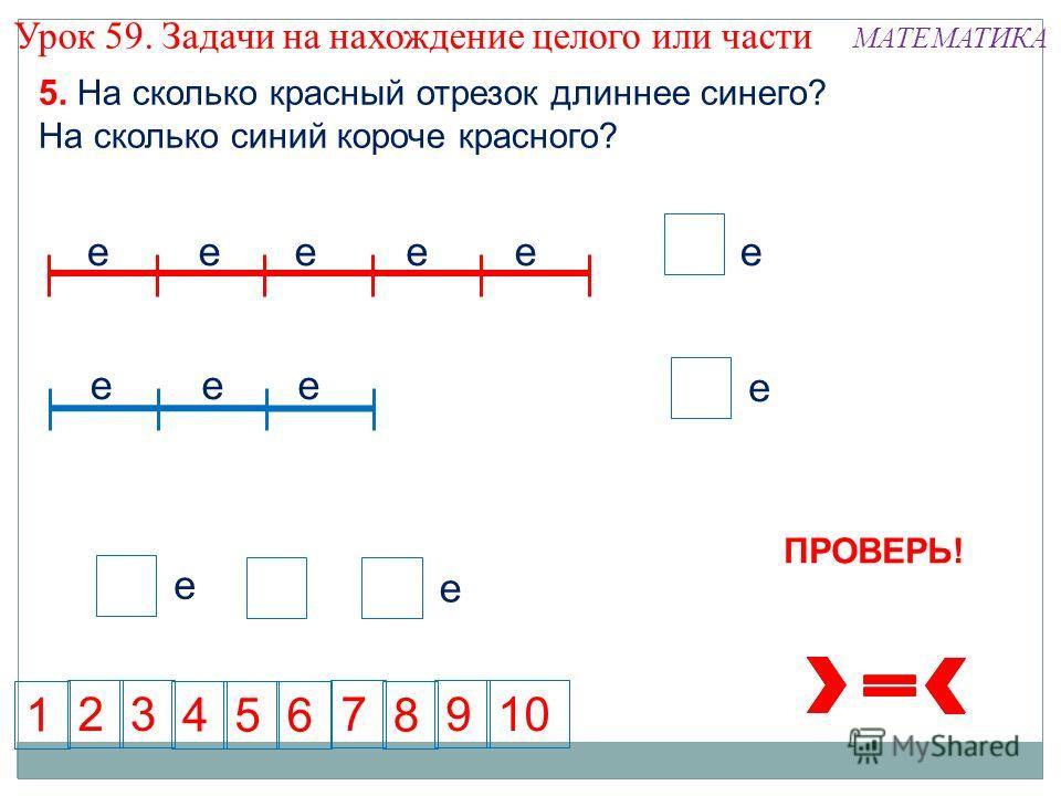 5 е 5 3 6145 237 8 109 5. На сколько красный отрезок длиннее синего? На сколько синий короче красного? еееее еее е е е е е ПРОВЕРЬ! Урок 59. Задачи на нахождение целого или части МАТЕМАТИКА
