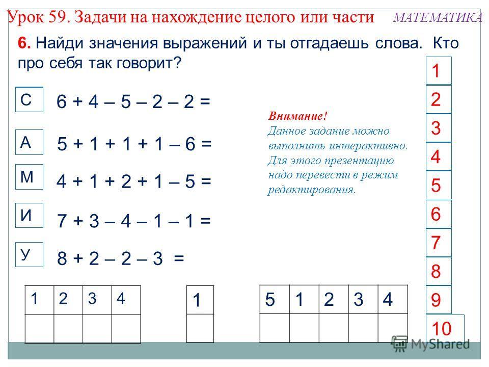 6 1 4 5 2 3 7 8 10 9 6. Найди значения выражений и ты отгадаешь слова. Кто про себя так говорит? 6 + 4 – 5 – 2 – 2 = 5 + 1 + 1 + 1 – 6 = 4 + 1 + 2 + 1 – 5 = 7 + 3 – 4 – 1 – 1 = 8 + 2 – 2 – 3 = 1234 1 51234 Внимание! Данное задание можно выполнить инт
