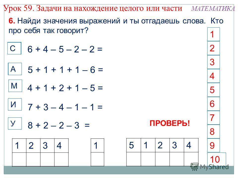 М У А 6 1 4 5 2 3 7 8 10 9 6. Найди значения выражений и ты отгадаешь слова. Кто про себя так говорит? И 6 + 4 – 5 – 2 – 2 = 5 + 1 + 1 + 1 – 6 = 4 + 1 + 2 + 1 – 5 = 7 + 3 – 4 – 1 – 1 = 8 + 2 – 2 – 3 = 1234 1 51234 С С С А М И ПРОВЕРЬ! Урок 59. Задачи