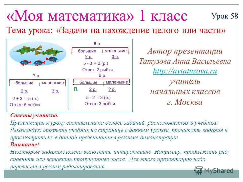 «Моя математика» 1 класс Урок 58 Тема урока: «Задачи на нахождение целого или части» Советы учителю. Презентация к уроку составлена на основе заданий, расположенных в учебнике. Рекомендую открыть учебник на странице с данным уроком, прочитать задания