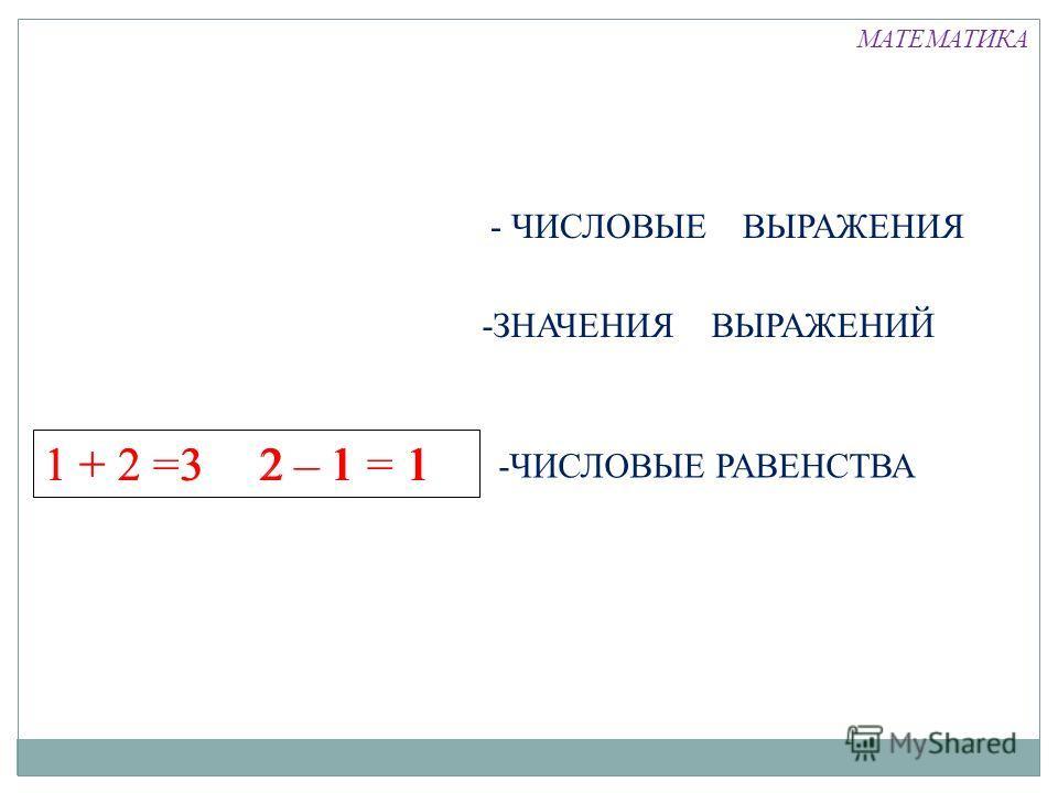 1 + 2 =3 2 – 1 = 1 - ЧИСЛОВЫЕ ВЫРАЖЕНИЯ -ЗНАЧЕНИЯ ВЫРАЖЕНИЙ -ЧИСЛОВЫЕ РАВЕНСТВА 31 + 22 – 11 МАТЕМАТИКА