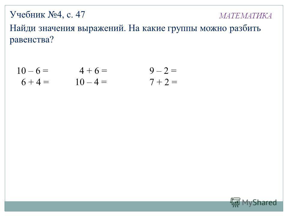 МАТЕМАТИКА Учебник 4, с. 47 Найди значения выражений. На какие группы можно разбить равенства? 10 – 6 = 6 + 4 = 10 – 6 = 6 + 4 = 10 – 4 = 4 + 6 = 9 – 2 = 7 + 2 =