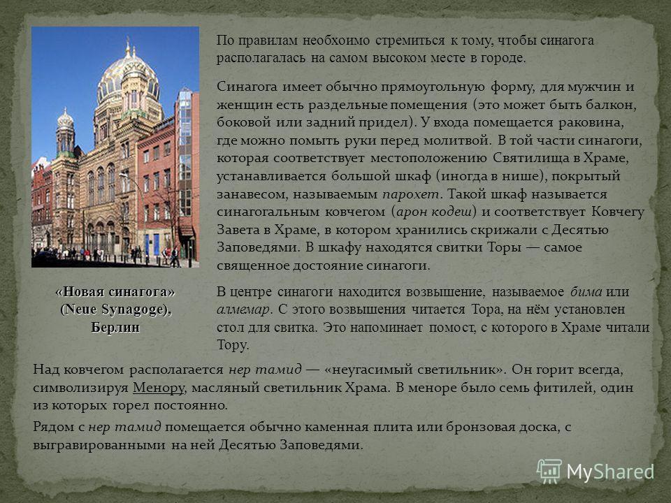 «Новая синагога» (Neue Synagoge), Берлин По правилам необхоимо стремиться к тому, чтобы синагога располагалась на самом высоком месте в городе. Синагога имеет обычно прямоугольную форму, для мужчин и женщин есть раздельные помещения (это может быть б