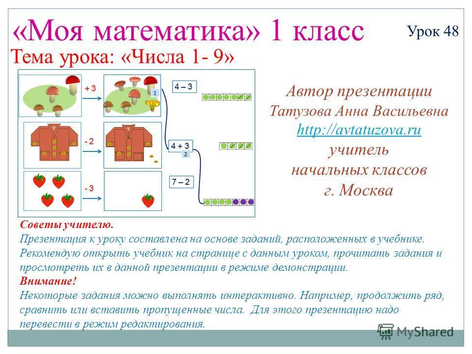 «Моя математика» 1 класс Урок 48 Тема урока: «Числа 1- 9» Советы учителю. Презентация к уроку составлена на основе заданий, расположенных в учебнике. Рекомендую открыть учебник на странице с данным уроком, прочитать задания и просмотреть их в данной