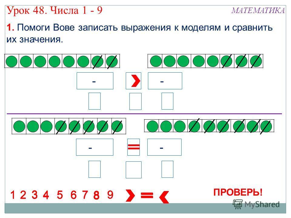 4 - 5 5 -4 7 - 3 8 8 88 8 8 88 1234 5 67 1234567 1234567 1234567 8 9 9 9 9 8 9 84 8 8 5 3 6 3 ПРОВЕРЬ! Урок 48. Числа 1 - 9 МАТЕМАТИКА 1. Помоги Вове записать выражения к моделям и сравнить их значения.