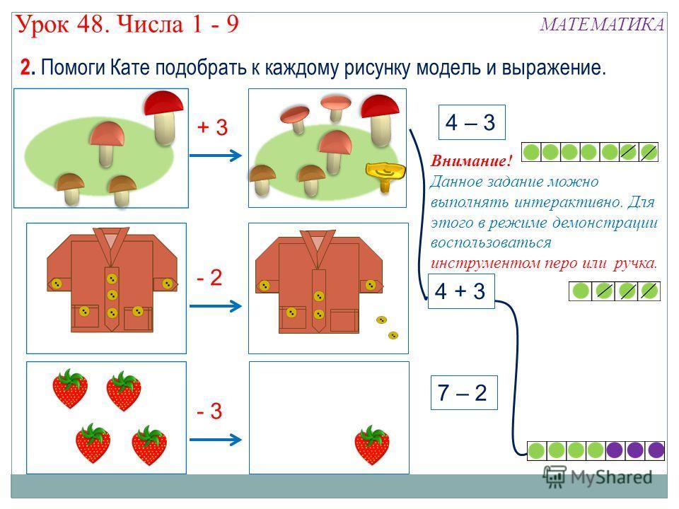 + 3 4 – 3 - 2 4 + 3 7 – 2 - 3 2. Помоги Кате подобрать к каждому рисунку модель и выражение. Урок 48. Числа 1 - 9 МАТЕМАТИКА Внимание! Данное задание можно выполнять интерактивно. Для этого в режиме демонстрации воспользоваться инструментом перо или