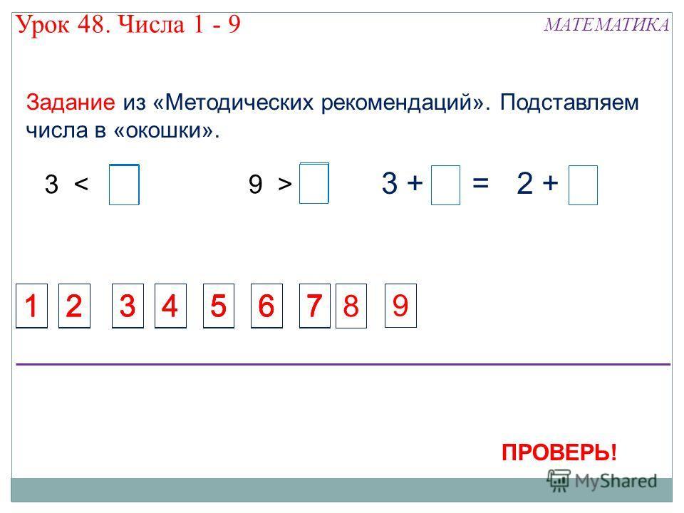 1234 Задание из «Методических рекомендаций». Подставляем числа в «окошки». 14567 1234567 1234567 1234567 8 3 < 3 3 +3 +2 +2 += 33 9 > 9 45678 5678 9 3 ПРОВЕРЬ! Урок 48. Числа 1 - 9 МАТЕМАТИКА 23 3