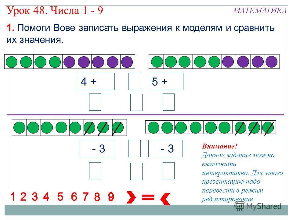 7 - 3 4 + 5 Внимание! Данное задание можно выполнить интерактивно. Для этого презентацию надо перевести в режим редактирования. 5 + 4 8 8 88 8 8 88 1234 5 67 1234567 1234567 1234567 8 9 9 9 9 8 9 894 7 - 3 9 Урок 48. Числа 1 - 9 МАТЕМАТИКА 1. Помоги