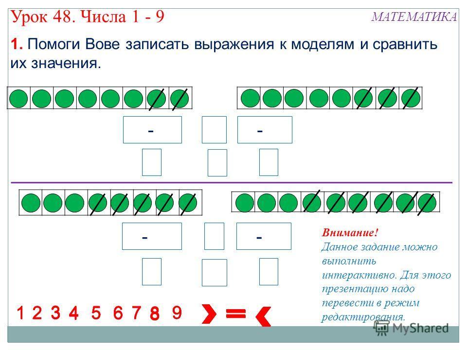 4 - 5 5 -4 7 - 3 8 8 88 8 8 88 1234 5 67 1234567 1234567 1234567 8 9 9 9 9 8 9 84 8 8 5 3 6 3 Урок 48. Числа 1 - 9 МАТЕМАТИКА 1. Помоги Вове записать выражения к моделям и сравнить их значения. Внимание! Данное задание можно выполнить интерактивно. Д