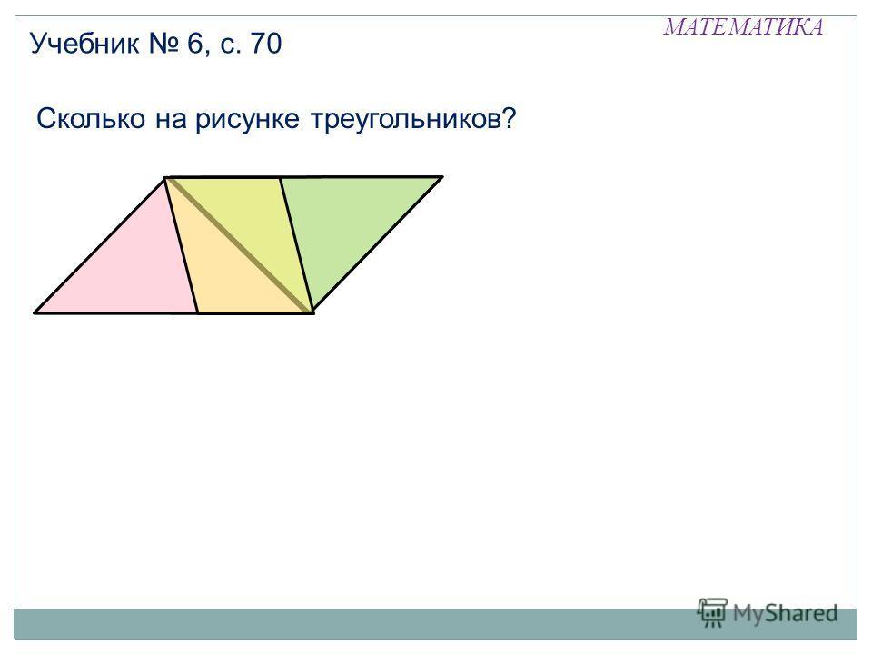 МАТЕМАТИКА Учебник 6, с. 70 Сколько на рисунке треугольников?