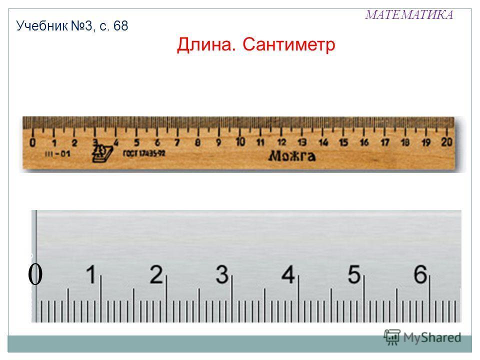 МАТЕМАТИКА Учебник 3, с. 68 Длина. Сантиметр 0