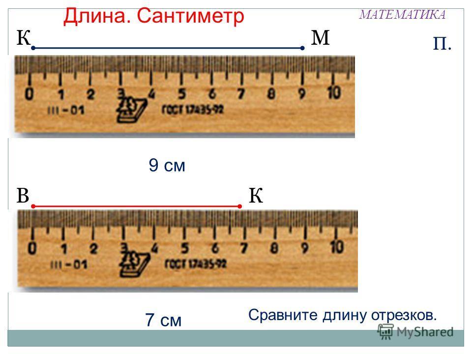 МАТЕМАТИКА КМ П. 9 см ВК 7 см Длина. Сантиметр Сравните длину отрезков.