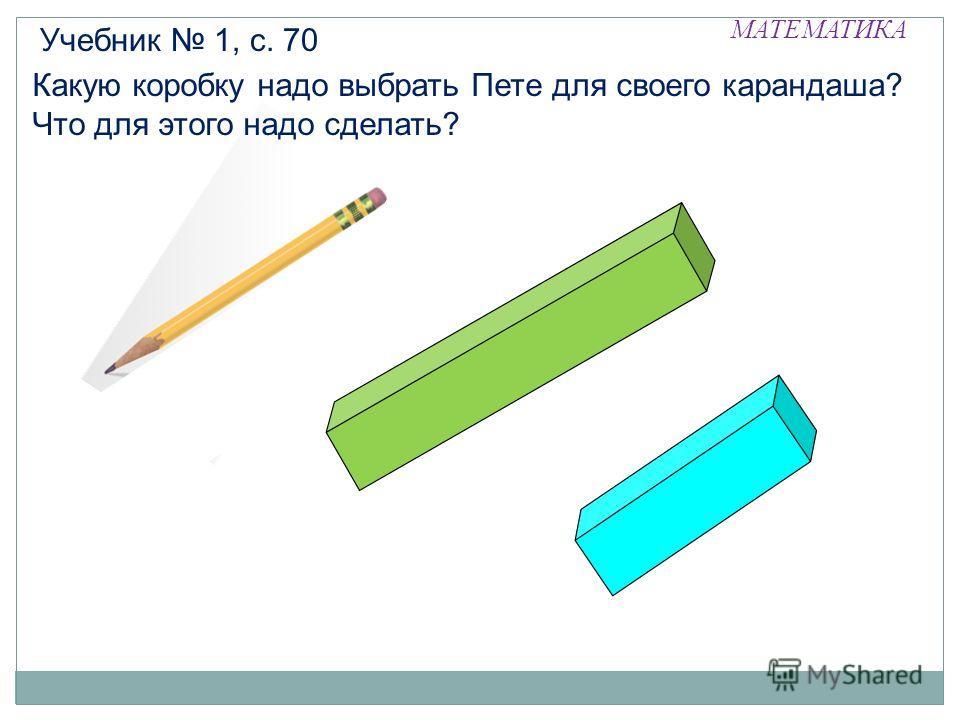 МАТЕМАТИКА Какую коробку надо выбрать Пете для своего карандаша? Что для этого надо сделать? Учебник 1, с. 70