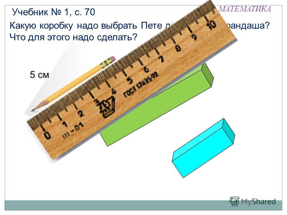 МАТЕМАТИКА Какую коробку надо выбрать Пете для своего карандаша? Что для этого надо сделать? Учебник 1, с. 70 5 см