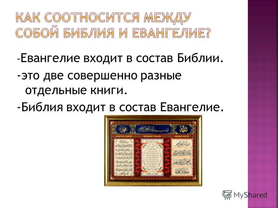 - Евангелие входит в состав Библии. -это две совершенно разные отдельные книги. -Библия входит в состав Евангелие.