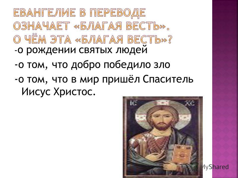 - о рождении святых людей -о том, что добро победило зло -о том, что в мир пришёл Спаситель Иисус Христос.