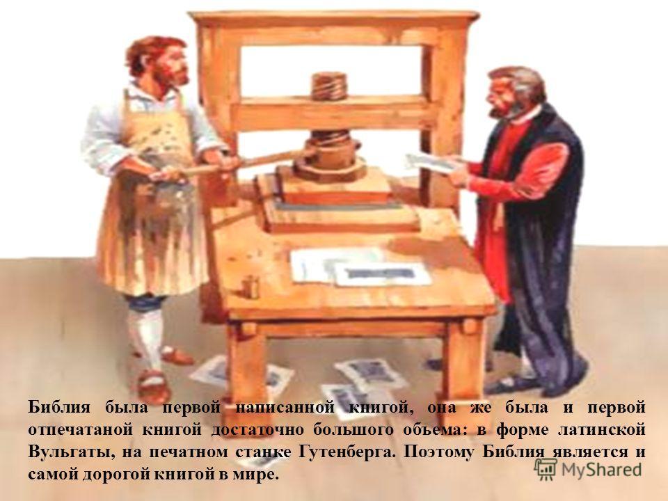 Библия была первой написанной книгой, она же была и первой отпечатаной книгой достаточно большого объема: в форме латинской Вульгаты, на печатном станке Гутенберга. Поэтому Библия является и самой дорогой книгой в мире.