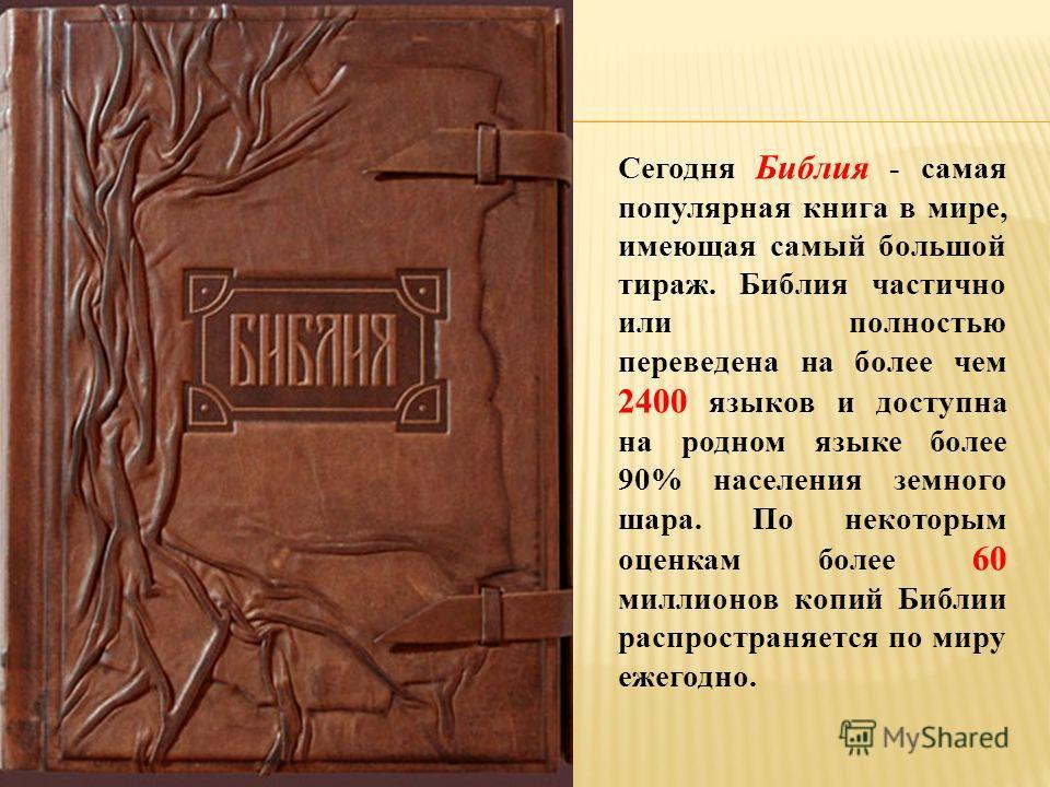 Сегодня Библия - самая популярная книга в мире, имеющая самый большой тираж. Библия частично или полностью переведена на более чем 2400 языков и доступна на родном языке более 90% населения земного шара. По некоторым оценкам более 60 миллионов копий