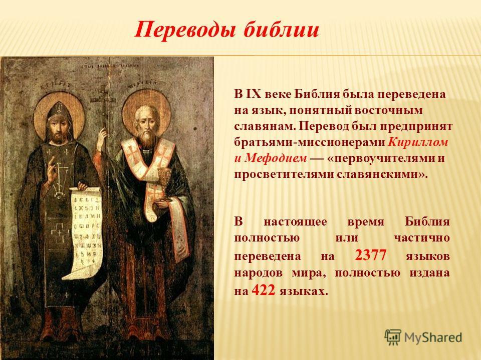 В IX веке Библия была переведена на язык, понятный восточным славянам. Перевод был предпринят братьями-миссионерами Кириллом и Мефодием «первоучителями и просветителями славянскими». В настоящее время Библия полностью или частично переведена на 2377