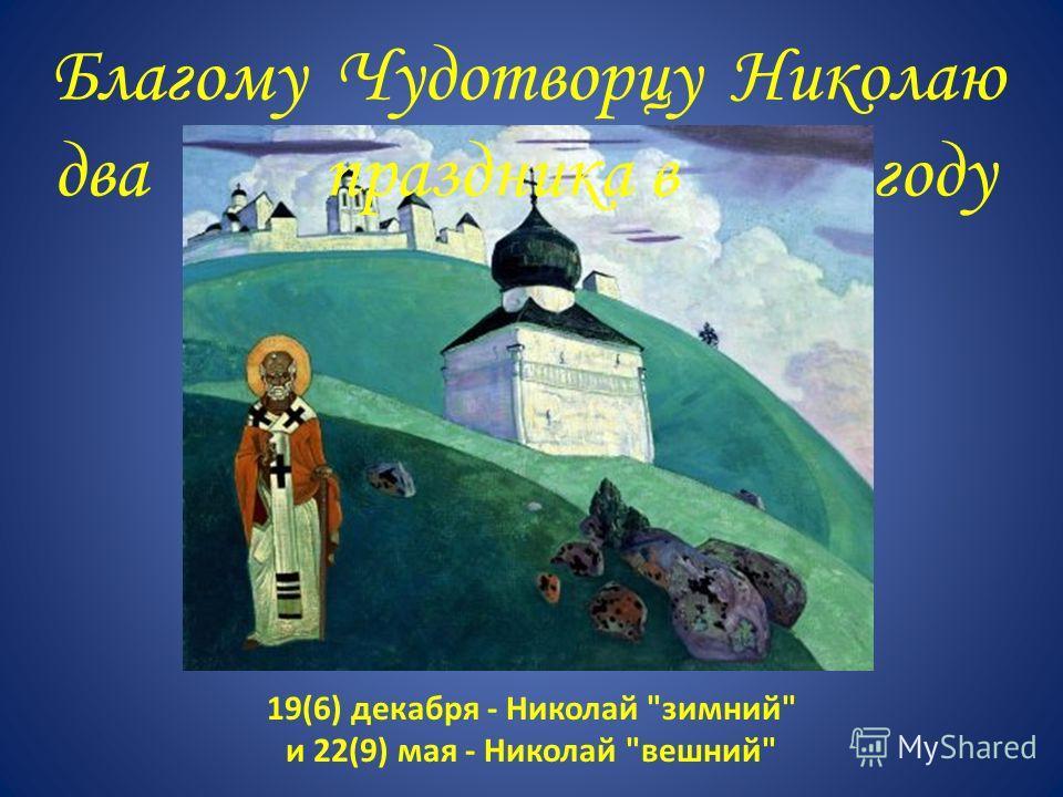 19(6) декабря - Николай зимний и 22(9) мая - Николай вешний Благому Чудотворцу Николаю два праздника в году