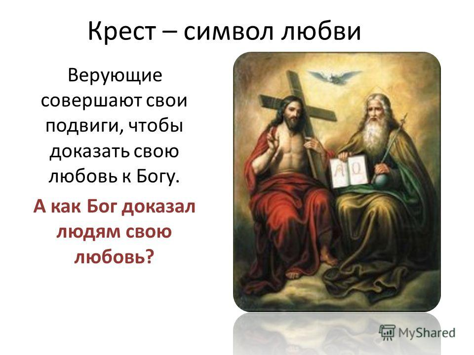 Крест – символ любви Верующие совершают свои подвиги, чтобы доказать свою любовь к Богу. А как Бог доказал людям свою любовь?