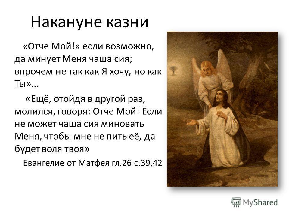 Накануне казни « Отче Мой!» если возможно, да минует Меня чаша сия; впрочем не так как Я хочу, но как Ты»… «Ещё, отойдя в другой раз, молился, говоря: Отче Мой! Если не может чаша сия миновать Меня, чтобы мне не пить её, да будет воля твоя» Евангелие