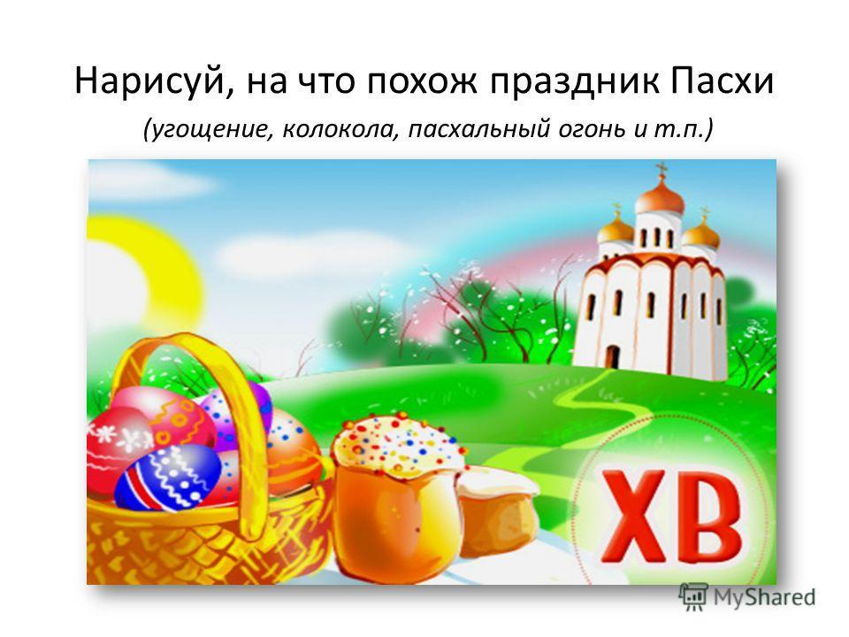 Нарисуй, на что похож праздник Пасхи (угощение, колокола, пасхальный огонь и т.п.)