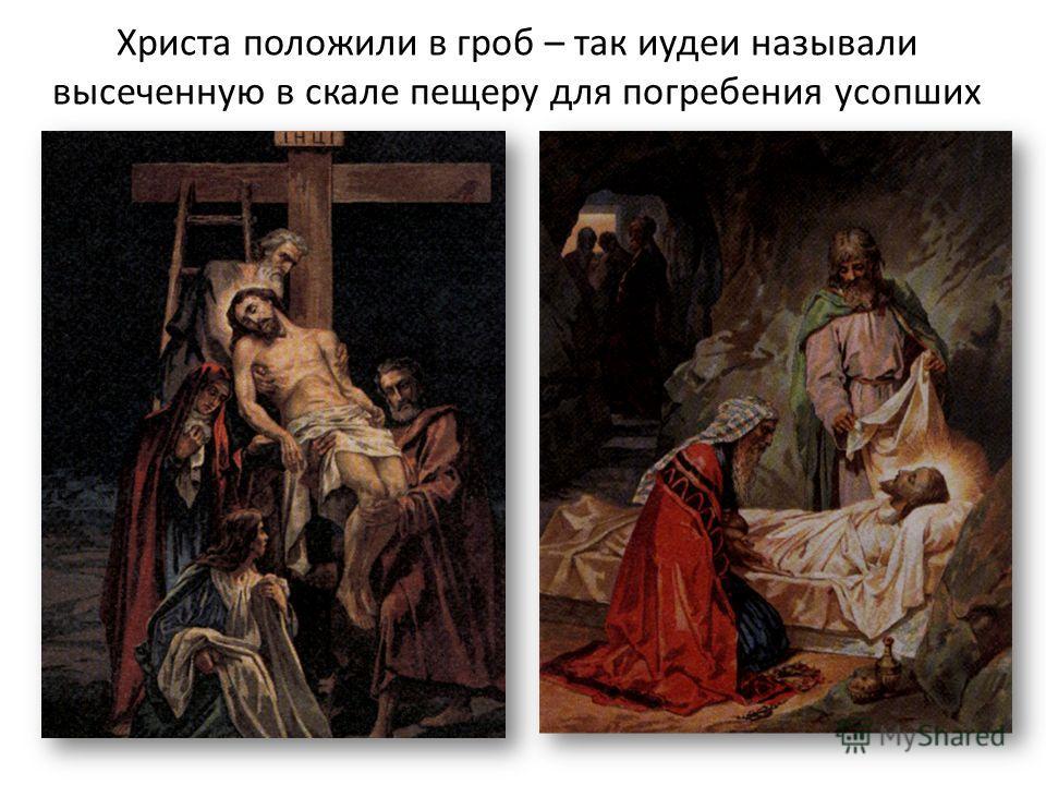 Христа положили в гроб – так иудеи называли высеченную в скале пещеру для погребения усопших