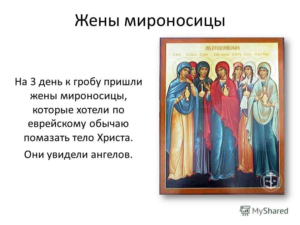 Жены мироносицы На 3 день к гробу пришли жены мироносицы, которые хотели по еврейскому обычаю помазать тело Христа. Они увидели ангелов.