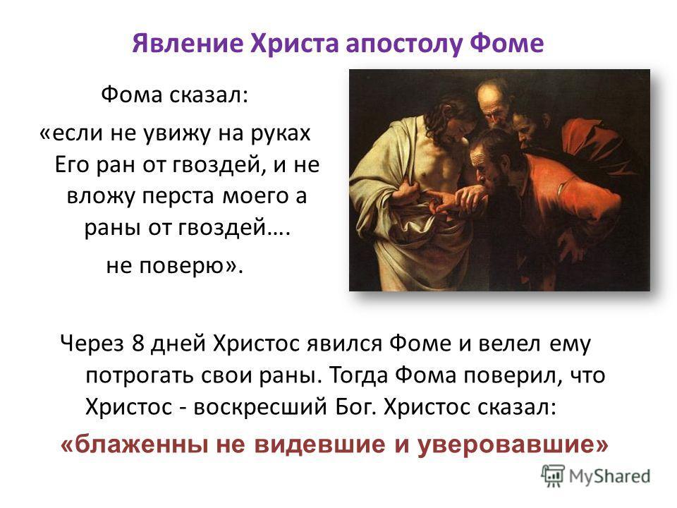 Явление Христа апостолу Фоме Фома сказал: «если не увижу на руках Его ран от гвоздей, и не вложу перста моего а раны от гвоздей…. не поверю». Через 8 дней Христос явился Фоме и велел ему потрогать свои раны. Тогда Фома поверил, что Христос - воскресш