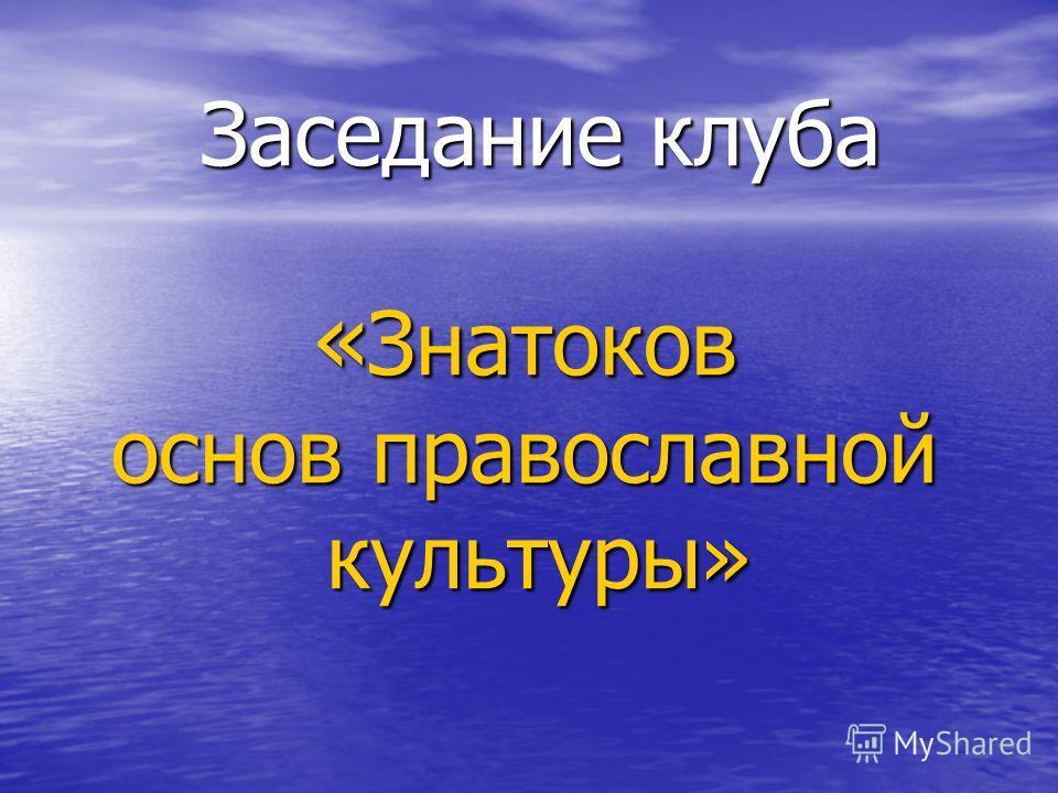 Заседание клуба « Знатоков основ православной культуры» культуры»