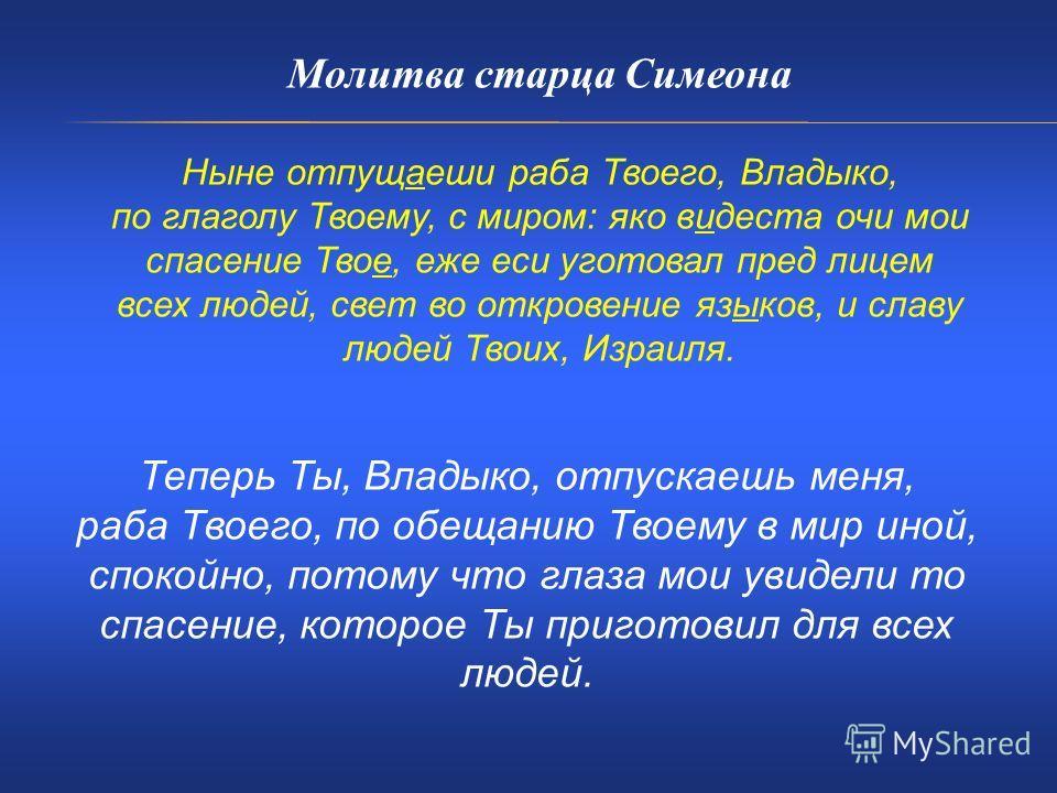 Молитва старца Симеона Ныне отпущаеши раба Твоего, Владыко, по глаголу Твоему, с миром: яко видеста очи мои спасение Твое, еже еси уготовал пред лицем всех людей, свет во откровение языков, и славу людей Твоих, Израиля. Теперь Ты, Владыко, отпускаешь
