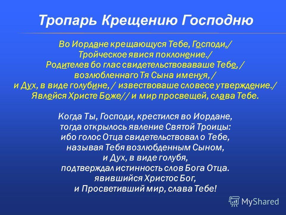 Тропарь Крещению Господню Во Иордане крещающуся Тебе, Господи,/ Тройческое явися поклонение./ Родителев бо глас свидетельствоваваше Тебе, / возлюбленнаго Тя Сына именуя, / и Дух, в виде голубине, / извествоваше словесе утверждение./ Явлейся Христе Бо