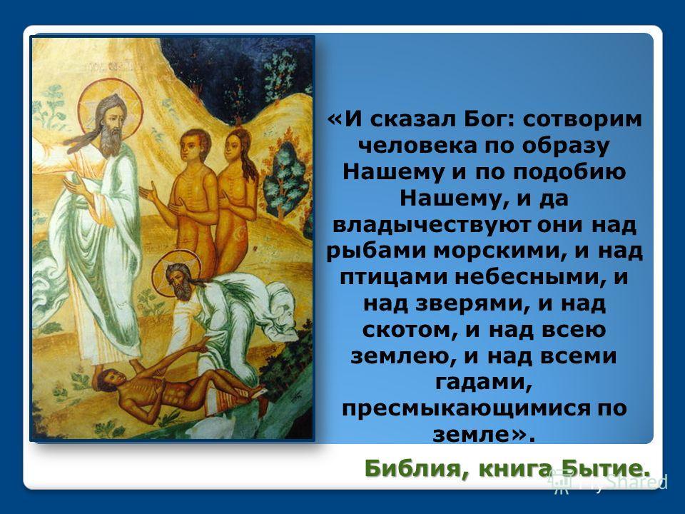 «И сказал Бог: сотворим человека по образу Нашему и по подобию Нашему, и да владычествуют они над рыбами морскими, и над птицами небесными, и над зверями, и над скотом, и над всею землею, и над всеми гадами, пресмыкающимися по земле». Библия, книга Б