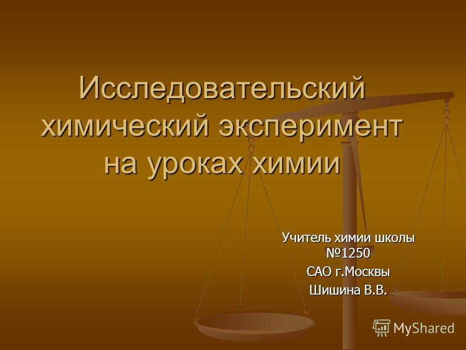 Исследовательский химический эксперимент на уроках химии Учитель химии школы 1250 САО г.Москвы Шишина В.В.