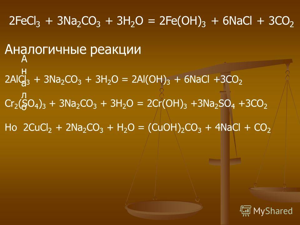 2FeCl 3 + 3Na 2 CO 3 + 3H 2 O = 2Fe(OH) 3 + 6NaCl + 3CO 2 АналоАнало Аналогичные реакции 2AlCl 3 + 3Na 2 CO 3 + 3H 2 O = 2Al(OH) 3 + 6NaCl +3CO 2 Cr 2 (SO 4 ) 3 + 3Na 2 CO 3 + 3H 2 O = 2Cr(OH) 3 +3Na 2 SO 4 +3CO 2 Но 2CuCl 2 + 2Na 2 CO 3 + H 2 O = (C