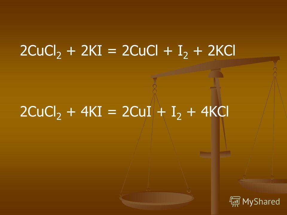 2CuCl 2 + 2KI = 2CuCl + I 2 + 2KCl 2CuCl 2 + 4KI = 2CuI + I 2 + 4KCl