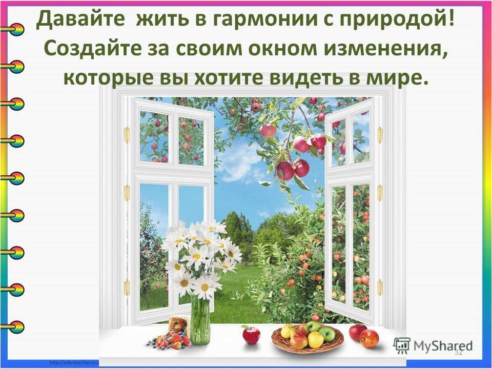 Давайте жить в гармонии с природой! Создайте за своим окном изменения, которые вы хотите видеть в мире. 32